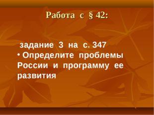 Работа с § 42: задание 3 на с. 347 Определите проблемы России и программу ее