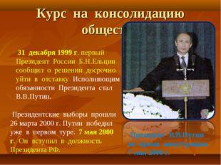 Курс на консолидацию общества 31 декабря 1999 г. первый Президент России Б.Н
