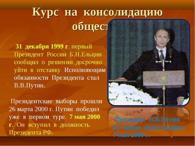 Курс на консолидацию общества 31 декабря 1999 г. первый Президент России Б.Н...