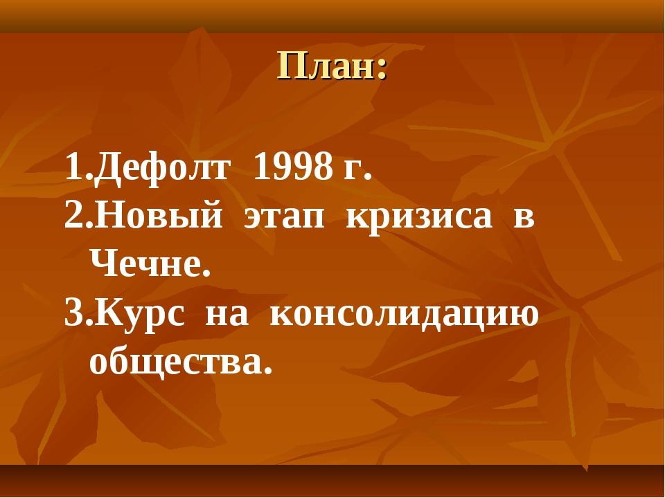 План: Дефолт 1998 г. Новый этап кризиса в Чечне. Курс на консолидацию общества.