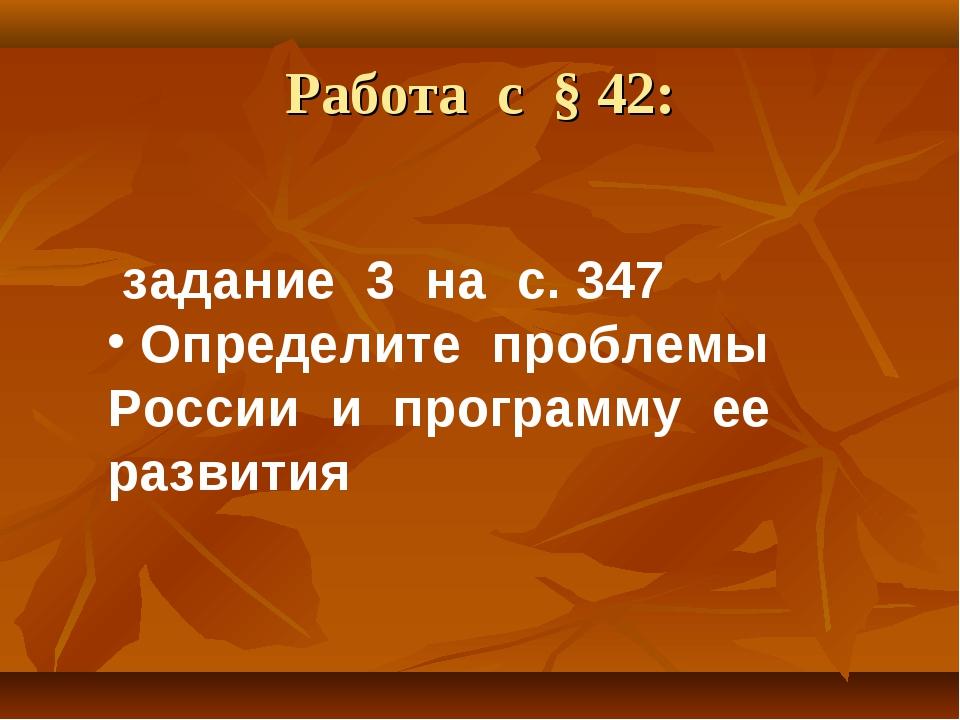 Работа с § 42: задание 3 на с. 347 Определите проблемы России и программу ее...