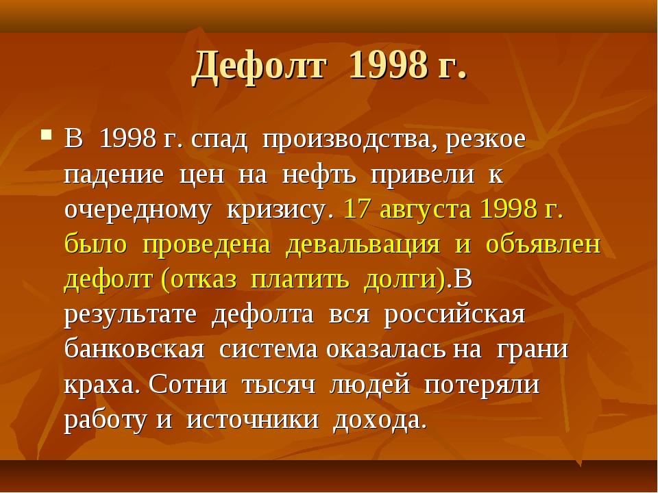 Дефолт 1998 г. В 1998 г. спад производства, резкое падение цен на нефть приве...