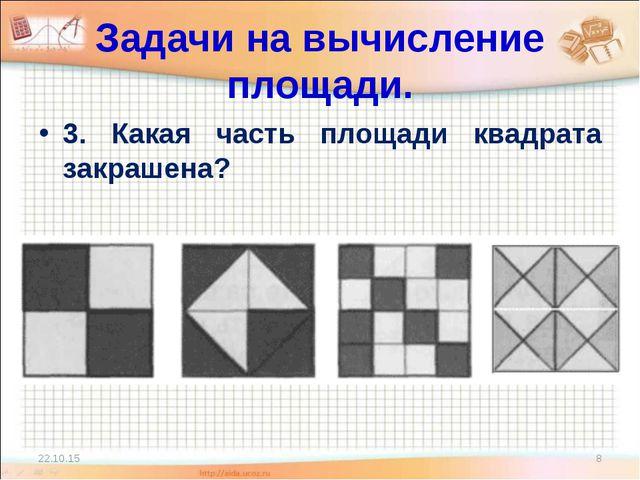 Задачи на вычисление площади. 3. Какая часть площади квадрата закрашена? * *