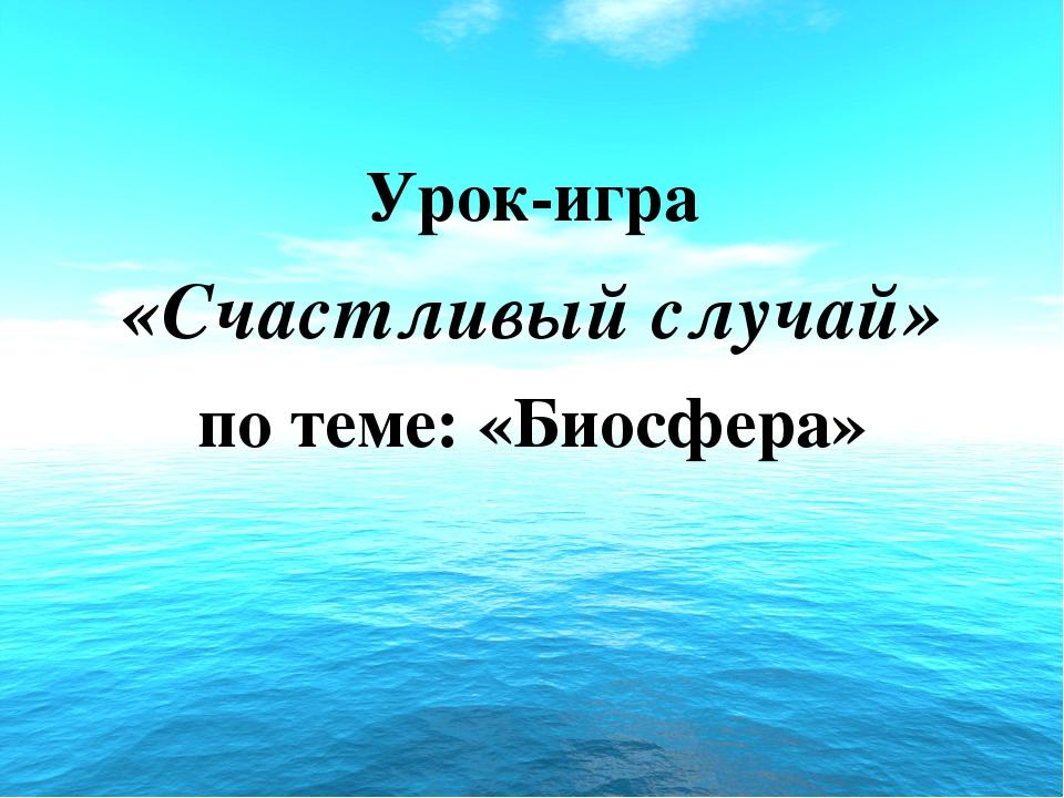 Урок-игра «Счастливый случай» по теме: «Биосфера»