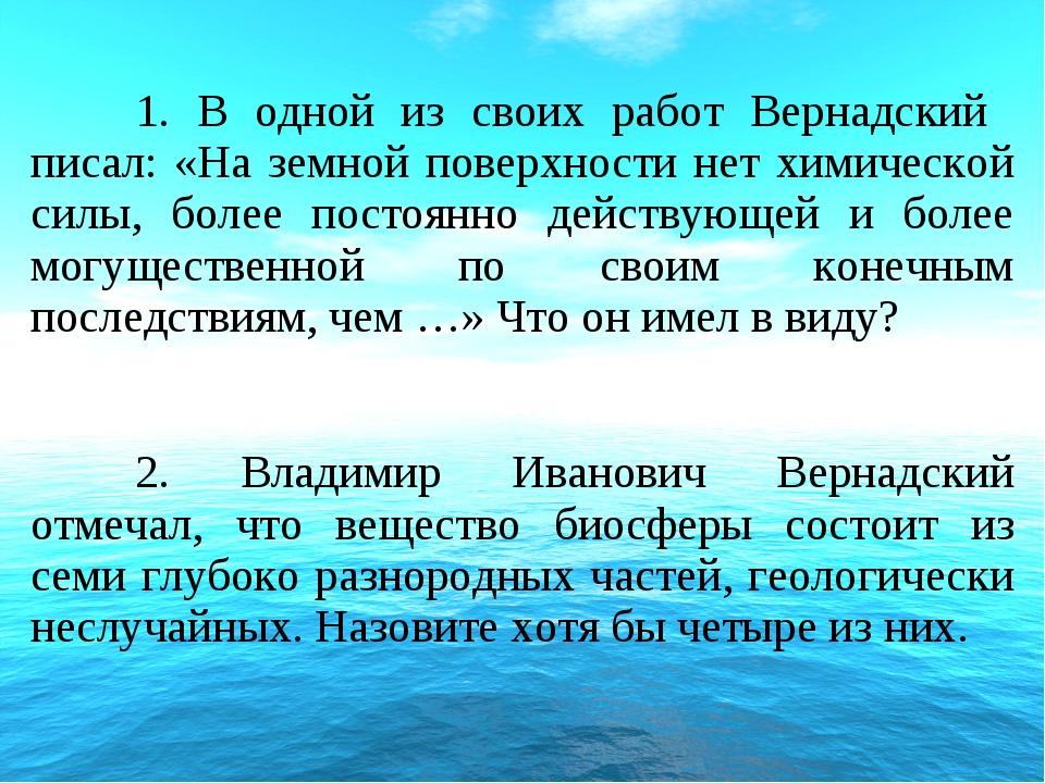 1. В одной из своих работ Вернадский писал: «На земной поверхности нет химич...