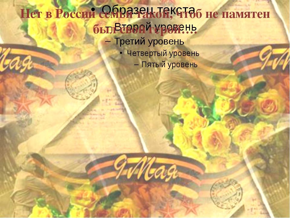 Нет в России семьи такой, чтоб не памятен был свой герой….