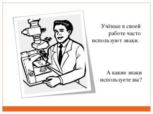 Учёные в своей работе часто используют знаки. А какие знаки используете вы?