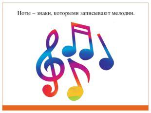 Ноты – знаки, которыми записывают мелодии.