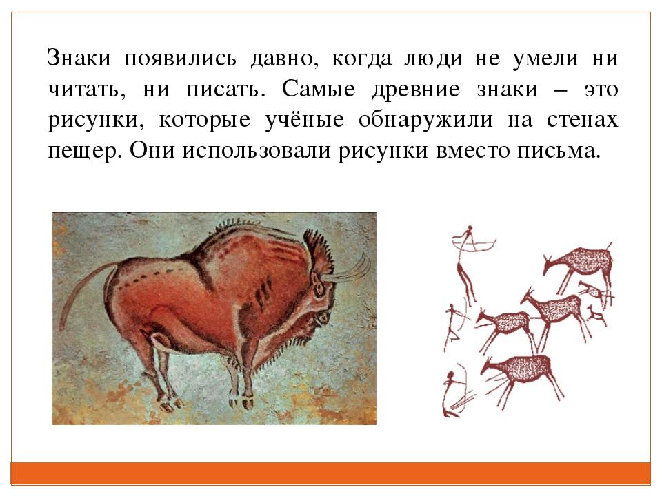 Знаки появились давно, когда люди не умели ни читать, ни писать. Самые древни...
