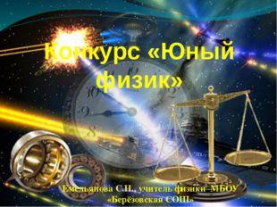 Конкурс «Юный физик» Емельянова С.Н., учитель физики МБОУ «Берёзовская СОШ»