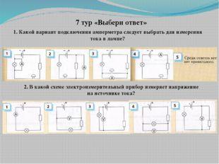 7 тур «Выбери ответ» 1. Какой вариант подключения амперметра следует выбрать