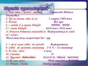 1. Тегі, аты, әкесінің аты Тиштенова Мадина Танатовна 2. Туған жылы, айы, күн