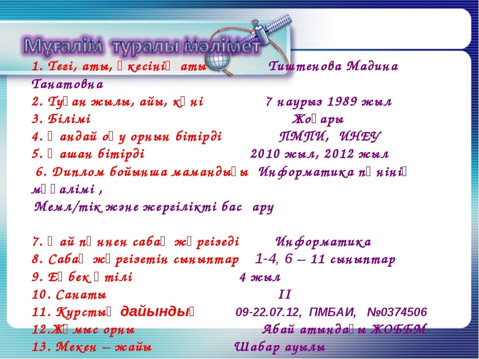 1. Тегі, аты, әкесінің аты Тиштенова Мадина Танатовна 2. Туған жылы, айы, күн...
