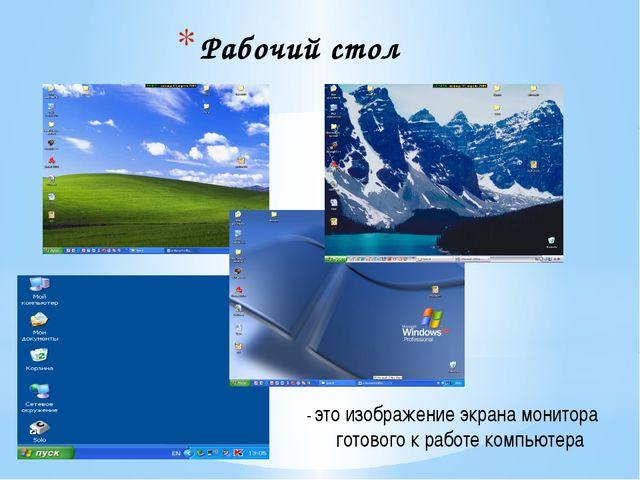 Рабочий стол - это изображение экрана монитора готового к работе компьютера
