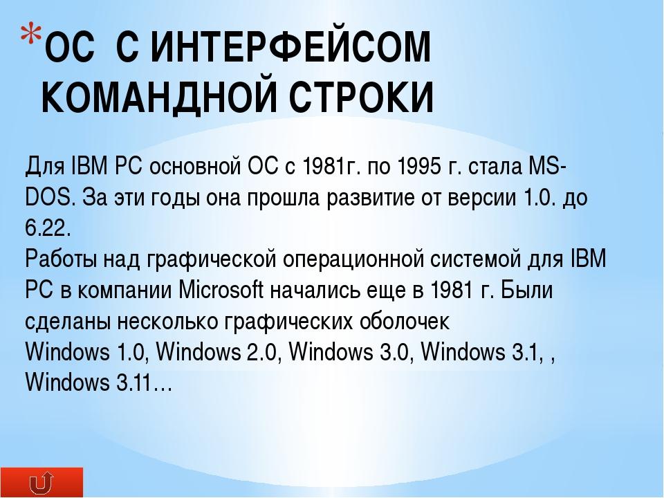 ОС С ИНТЕРФЕЙСОМ КОМАНДНОЙ СТРОКИ Для IBM PC основной ОС c 1981г. по 1995 г....