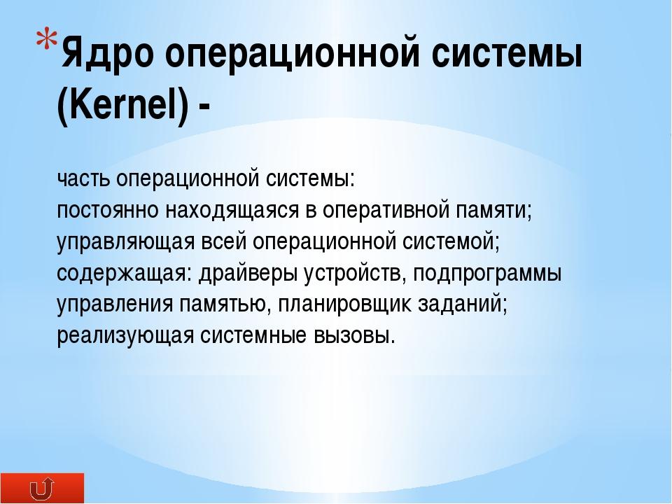 Ядро операционной системы (Kernel) - часть операционной системы: постоянно на...