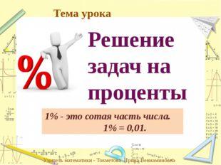 Решение задач на проценты 1% - это сотая часть числа. 1% = 0,01. Учитель мате