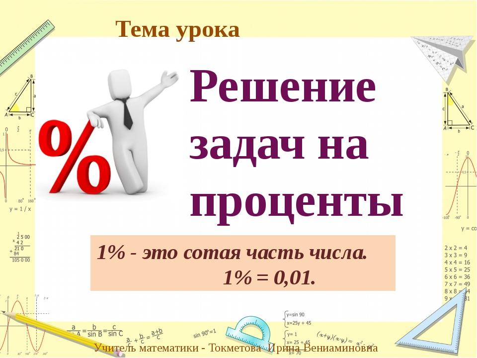 Решение задач на проценты 1% - это сотая часть числа. 1% = 0,01. Учитель мате...