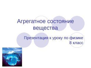 Агрегатное состояние вещества Презентация к уроку по физике 8 класс