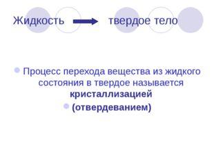 Жидкость твердое тело Процесс перехода вещества из жидкого состояния в твердо