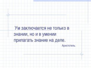 Ум заключается не только в знании, но и в умении прилагать знание на деле. А