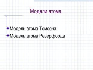 Модели атома Модель атома Томсона Модель атома Резерфорда