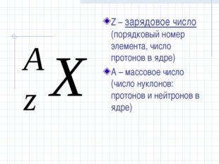 Z – зарядовое число (порядковый номер элемента, число протонов в ядре) А – ма