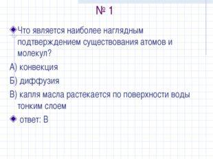 № 1 Что является наиболее наглядным подтверждением существования атомов и мол