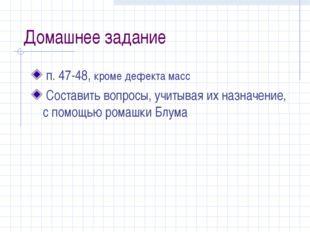 Домашнее задание п. 47-48, кроме дефекта масс Составить вопросы, учитывая их
