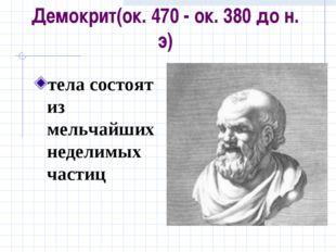 Демокрит(ок. 470 - ок. 380 до н. э) тела состоят из мельчайших неделимых частиц