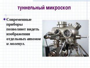 туннельный микроскоп Современные приборы позволяют видеть изображения отдельн