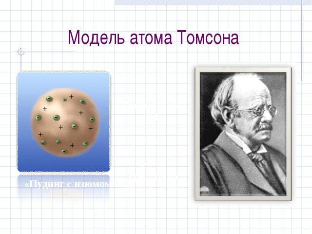 Модель атома Томсона «Пудинг с изюмом» Джозеф Томсон (1856 -1940), английский...