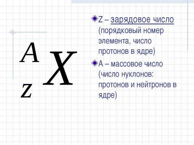 Z – зарядовое число (порядковый номер элемента, число протонов в ядре) А – ма...