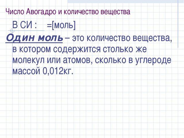 Число Авогадро и количество вещества В СИ : ν =[моль] Один моль – это количе...