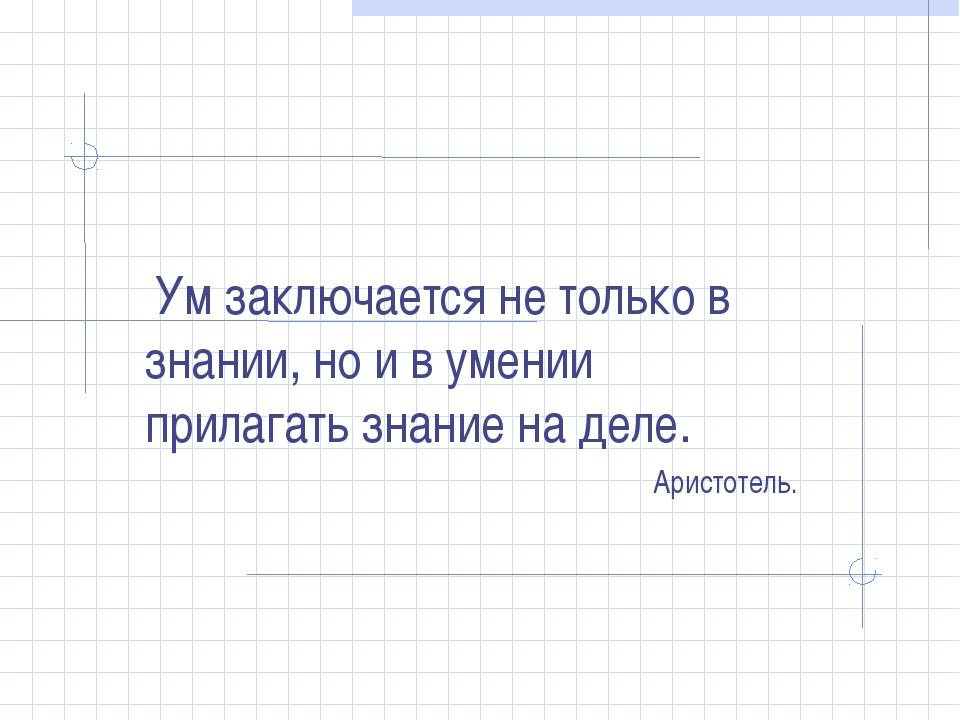 Ум заключается не только в знании, но и в умении прилагать знание на деле. А...