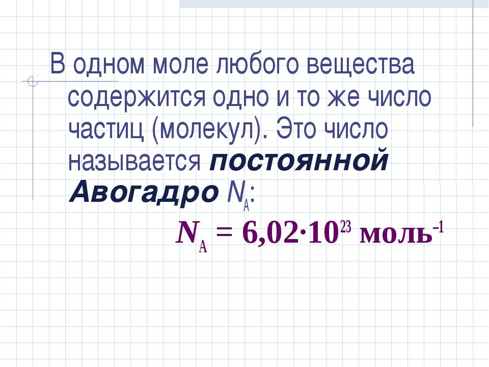 В одном моле любого вещества содержится одно и то же число частиц (молекул)....