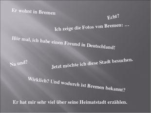 Er wohnt in Bremen. Echt? Hör mal, ich habe einen Freund in Deutschland! Wirk