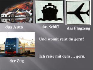 das Auto das Schiff das Flugzeug der Zug Und womit reist du gern? Ich reise m