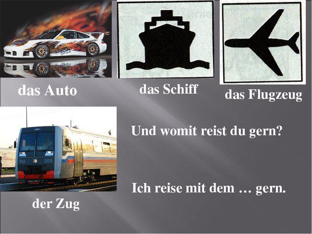 das Auto das Schiff das Flugzeug der Zug Und womit reist du gern? Ich reise m...