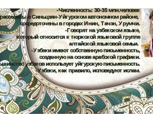 -Численность: 30-35 млн.человек -Узбеки расселены в Синьцзян-Уйгурском автоно