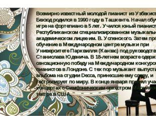 Всемирно известный молодой пианист из Узбекистана. Бехзод родился в 1990 году