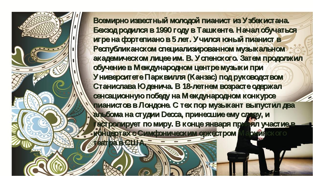 Всемирно известный молодой пианист из Узбекистана. Бехзод родился в 1990 году...
