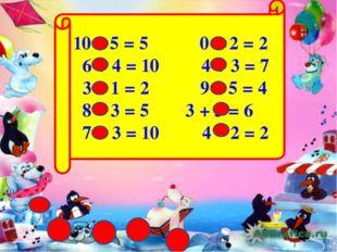 10 – 5 = 5 0 + 2 = 2 6 + 4 = 10 4 + 3 = 7 3 – 1 = 2 9 – 5 = 4 8 – 3 = 5 3 +