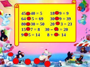45 - 40 = 5 18 – 9 = 9 64 + 5 = 69 30 + 9 = 39 80 - 30 = 50 20 + 3 = 23 15 –