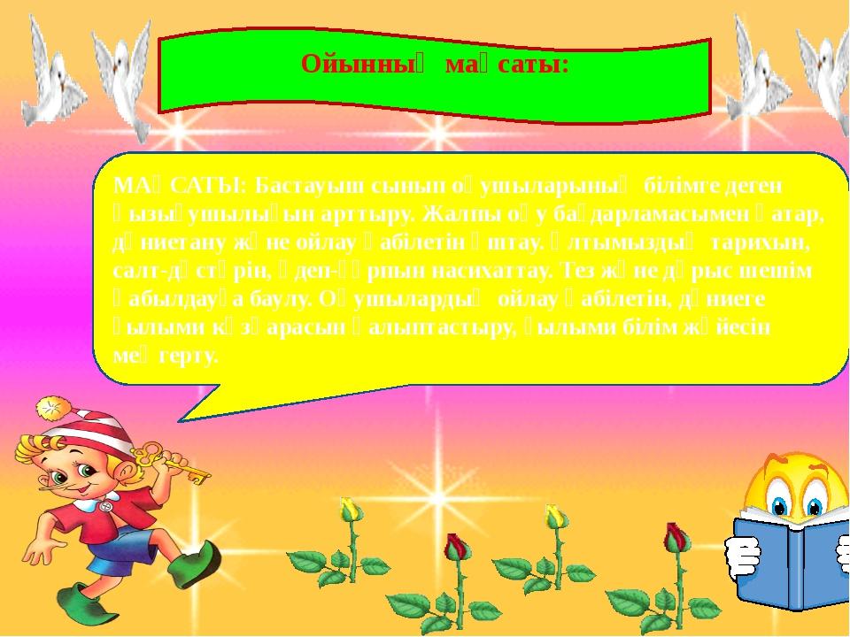 Ойынның мақсаты: МАҚСАТЫ:Бастауыш сынып оқушыларының білімге деген қызығушы...