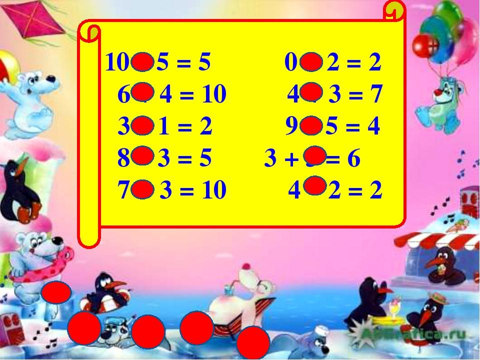 10 – 5 = 5 0 + 2 = 2 6 + 4 = 10 4 + 3 = 7 3 – 1 = 2 9 – 5 = 4 8 – 3 = 5 3 +...