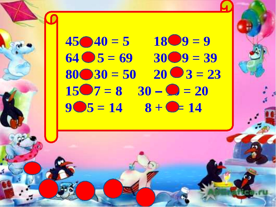 45 - 40 = 5 18 – 9 = 9 64 + 5 = 69 30 + 9 = 39 80 - 30 = 50 20 + 3 = 23 15 –...
