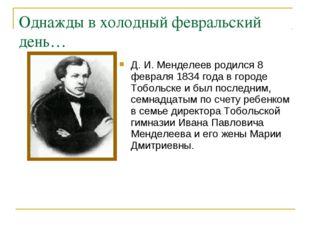 Однажды в холодный февральский день… Д. И. Менделеев родился 8 февраля 1834 г