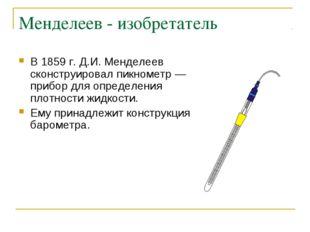 Менделеев - изобретатель В 1859 г. Д.И. Менделеев сконструировал пикнометр —