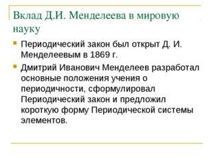 Вклад Д.И. Менделеева в мировую науку Периодический закон был открыт Д. И. Ме